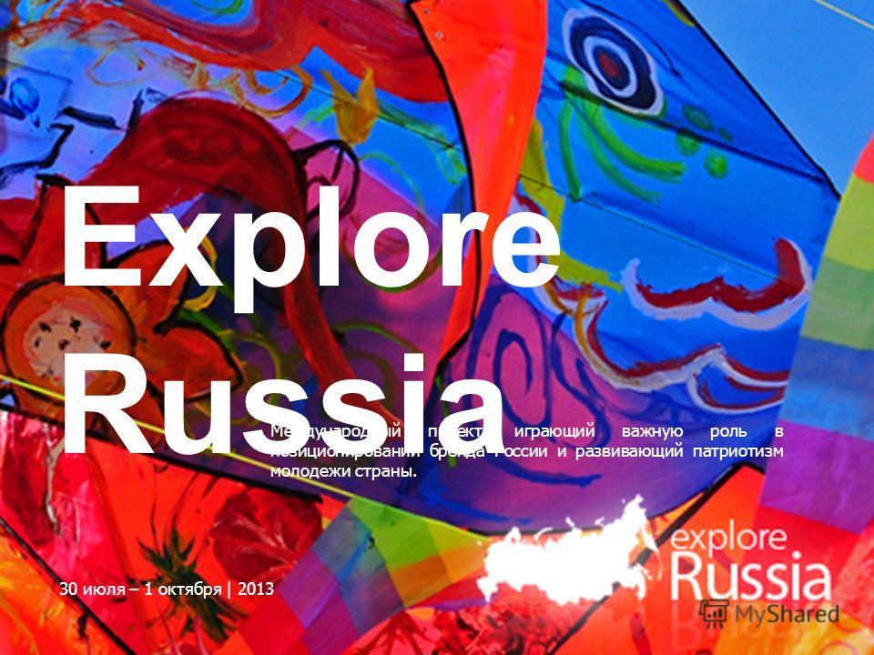 Explore Russia Международный проект, играющий важную роль в позиционировании бренда России и развивающий патриотизм молодежи страны. 30 июля – 1 октября | 2013
