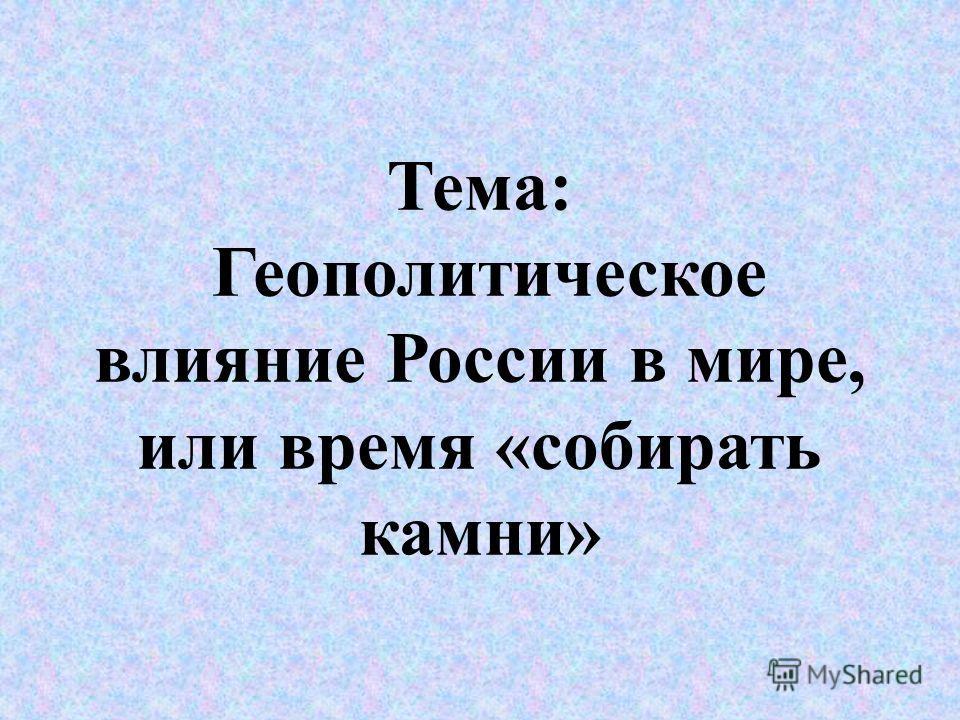 Тема: Геополитическое влияние России в мире, или время «собирать камни»