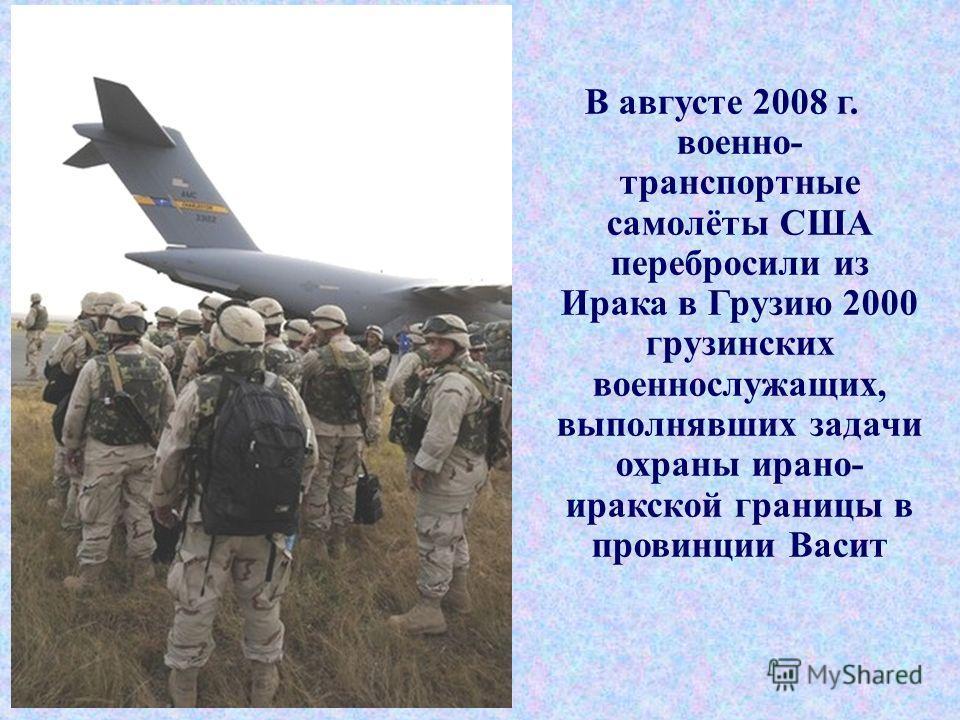 В августе 2008 г. военно- транспортные самолёты США перебросили из Ирака в Грузию 2000 грузинских военнослужащих, выполнявших задачи охраны ирано- иракской границы в провинции Васит