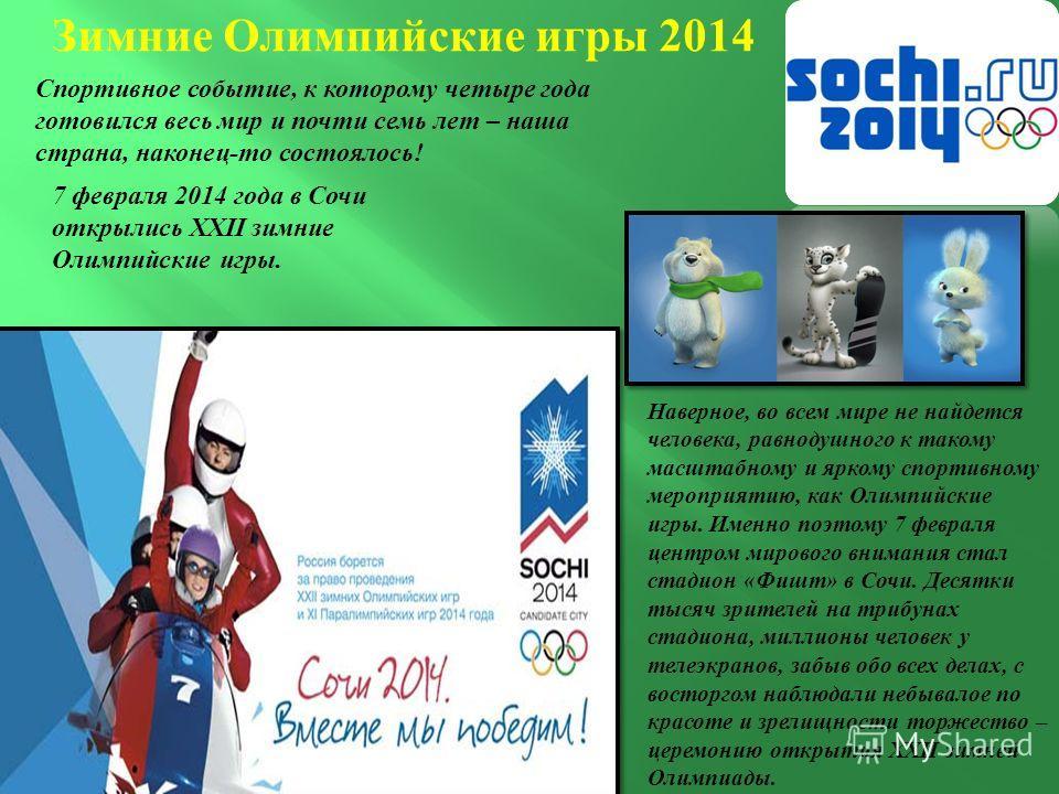 Зимние Олимпийские игры 2014 Спортивное событие, к которому четыре года готовился весь мир и почти семь лет – наша страна, наконец - то состоялось ! 7 февраля 2014 года в Сочи открылись XXII зимние Олимпийские игры. Наверное, во всем мире не найдется