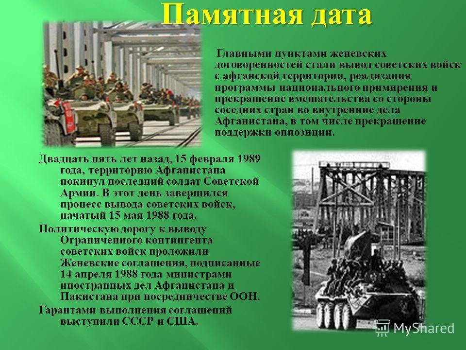 Двадцать пять лет назад, 15 февраля 1989 года, территорию Афганистана покинул последний солдат Советской Армии. В этот день завершился процесс вывода советских войск, начатый 15 мая 1988 года. Политическую дорогу к выводу Ограниченного контингента со