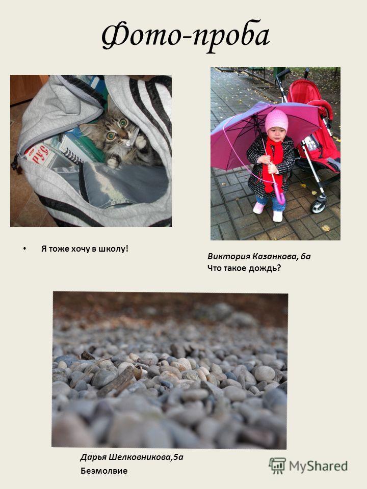 Фото-проба Я тоже хочу в школу! Дарья Шелковникова,5 а Безмолвие Виктория Казанкова, 6 а Что такое дождь?