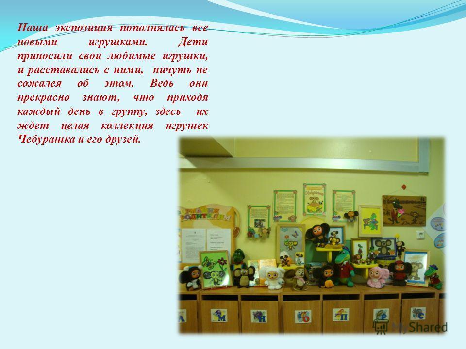 Наша экспозиция пополнялась все новыми игрушками. Дети приносили свои любимые игрушки, и расставались с ними, ничуть не сожалея об этом. Ведь они прекрасно знают, что приходя каждый день в группу, здесь их ждет целая коллекция игрушек Чебурашка и его