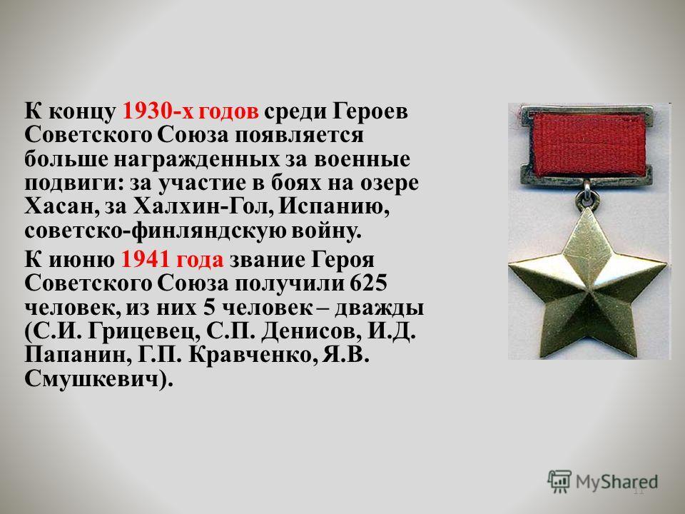 К концу 1930-х годов среди Героев Советского Союза появляется больше награжденных за военные подвиги: за участие в боях на озере Хасан, за Халхин-Гол, Испанию, советско-финляндскую войну. К июню 1941 года звание Героя Советского Союза получили 625 че