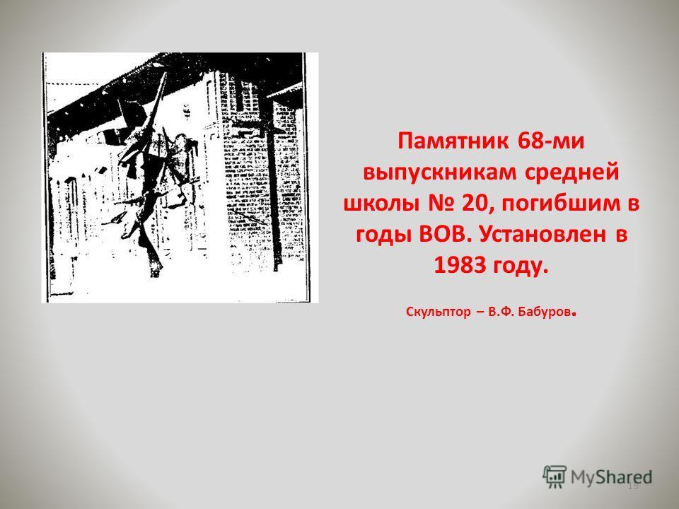 Памятник 68-ми выпускникам средней школы 20, погибшим в годы ВОВ. Установлен в 1983 году. Скульптор – В.Ф. Бабуров. 15