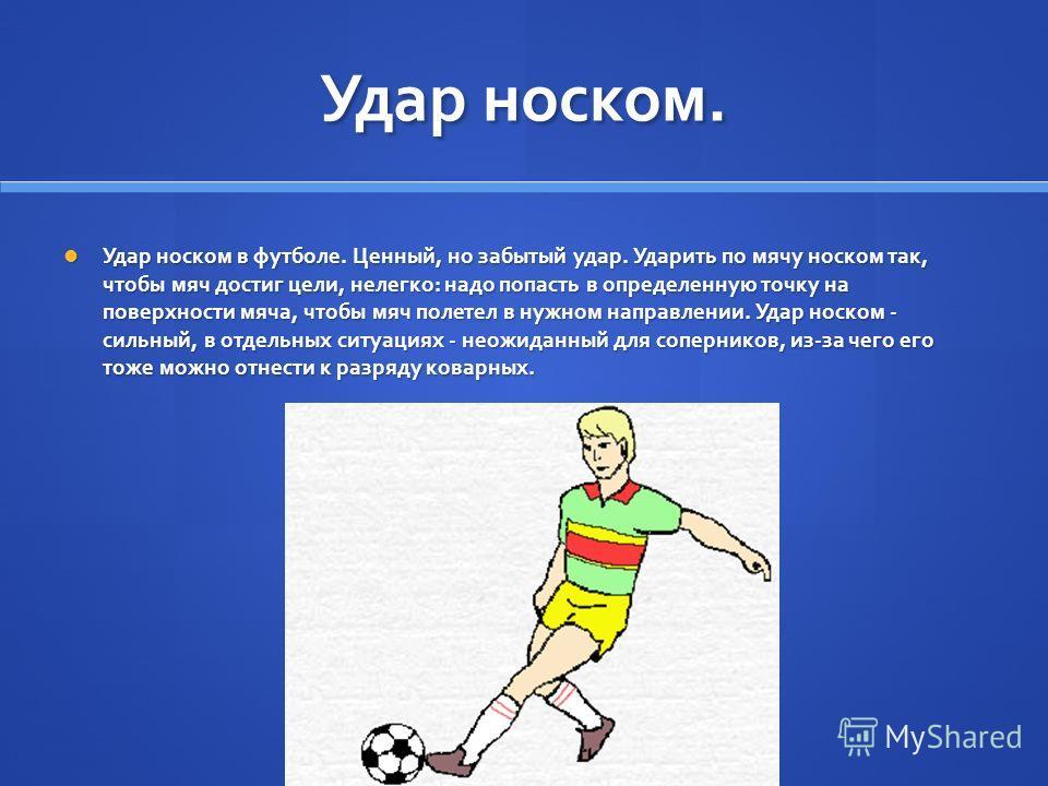 Удар носком. Удар носком в футболе. Ценный, но забытый удар. Ударить по мячу носком так, чтобы мяч достиг цели, нелегко: надо попасть в определенную точку на поверхности мяча, чтобы мяч полетел в нужном направлении. Удар носком - сильный, в отдельных