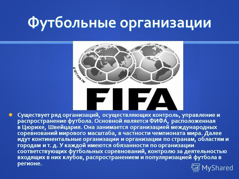 Футбольные организации Существует ряд организаций, осуществляющих контроль, управление и распространение футбола. Основной является ФИФА, расположенная в Цюрихе, Швейцария. Она занимается организацией международных соревнований мирового масштаба, в ч
