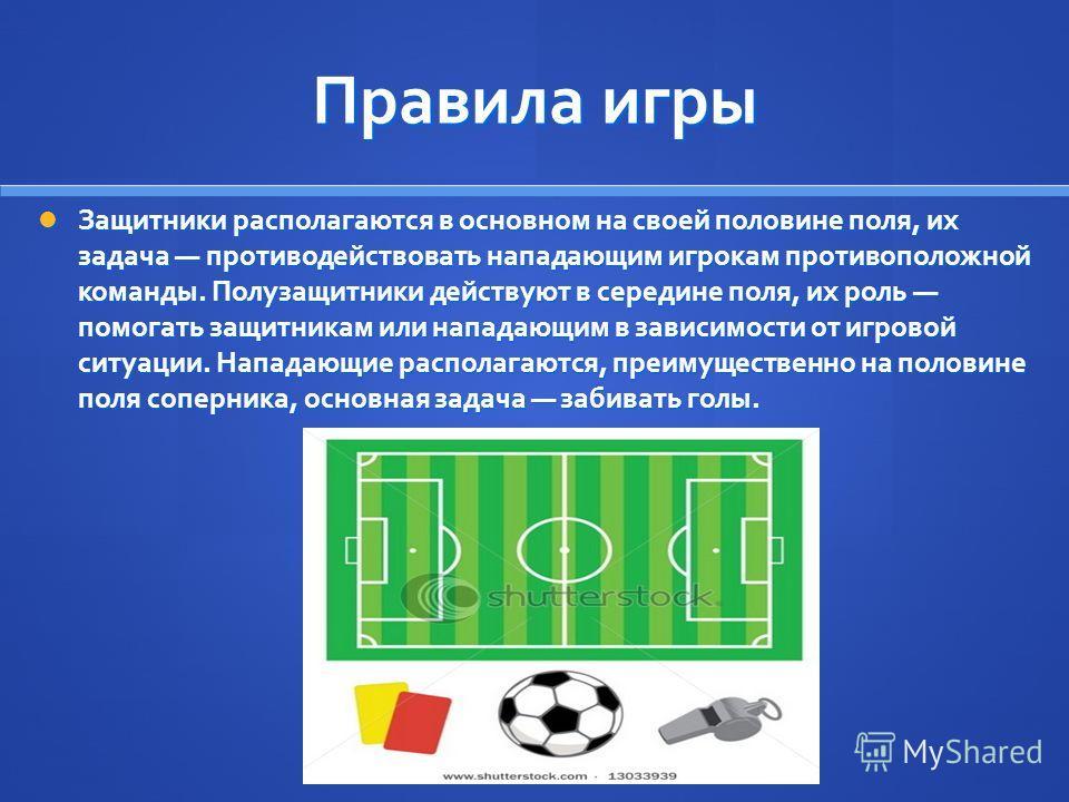 Правила игры Защитники располагаются в основном на своей половине поля, их задача противодействовать нападающим игрокам противоположной команды. Полузащитники действуют в середине поля, их роль помогать защитникам или нападающим в зависимости от игро