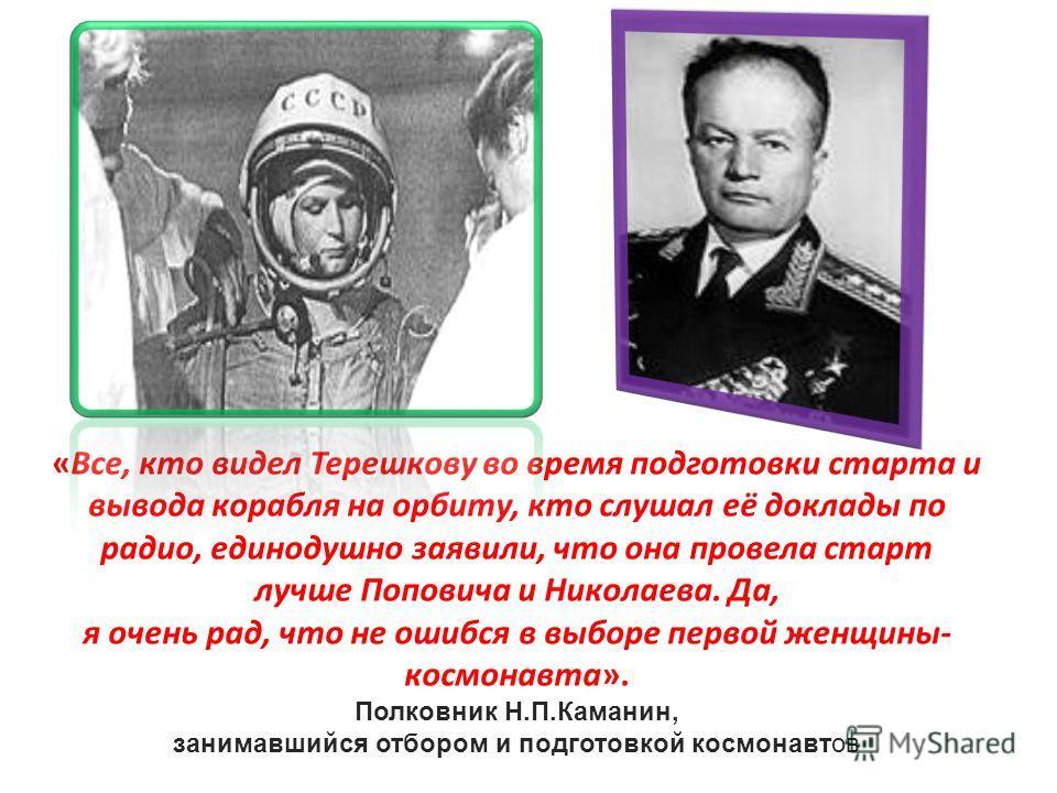 «Все, кто видел Терешкову во время подготовки старта и вывода корабля на орбиту, кто слушал её доклады по радио, единодушно заявили, что она провела старт лучше Поповича и Николаева. Да, я очень рад, что не ошибся в выборе первой женщины- космонавта»
