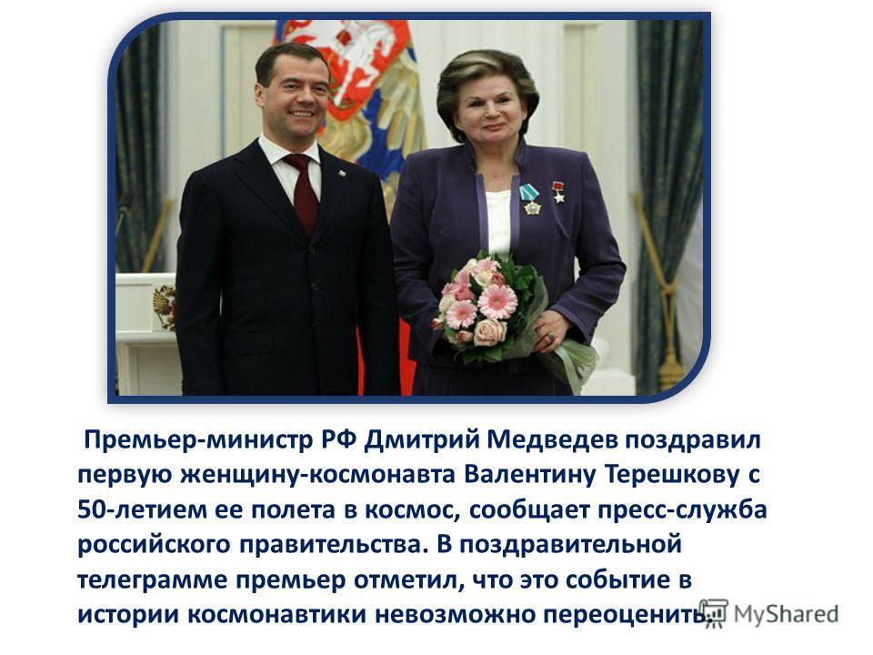 Премьер-министр РФ Дмитрий Медведев поздравил первую женщину-космонавта Валентину Терешкову с 50-летием ее полета в космос, сообщает пресс-служба российского правительства. В поздравительной телеграмме премьер отметил, что это событие в истории космо