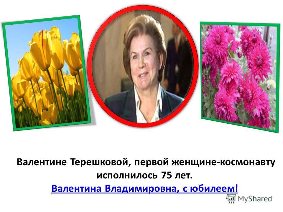 Валентине Терешковой, первой женщине-космонавту исполнилось 75 лет. Валентина Владимировна, с юбилеем! Валентина Владимировна, с юбилеем!