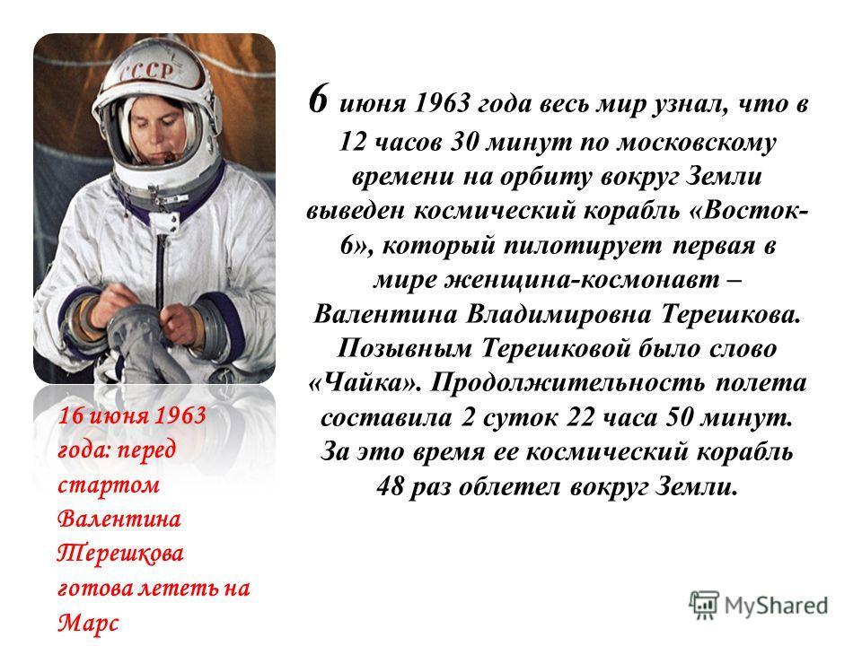 6 июня 1963 года весь мир узнал, что в 12 часов 30 минут по московскому времени на орбиту вокруг Земли выведен космический корабль «Восток- 6», который пилотирует первая в мире женщина-космонавт – Валентина Владимировна Терешкова. Позывным Терешковой