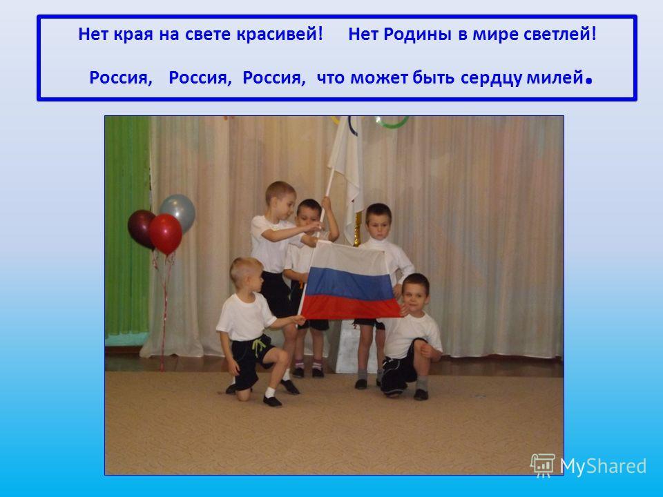 Нет края на свете красивей! Нет Родины в мире светлей! Россия, Россия, Россия, что может быть сердцу милей.