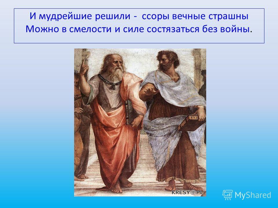 И мудрейшие решили - ссоры вечные страшны Можно в смелости и силе состязаться без войны.