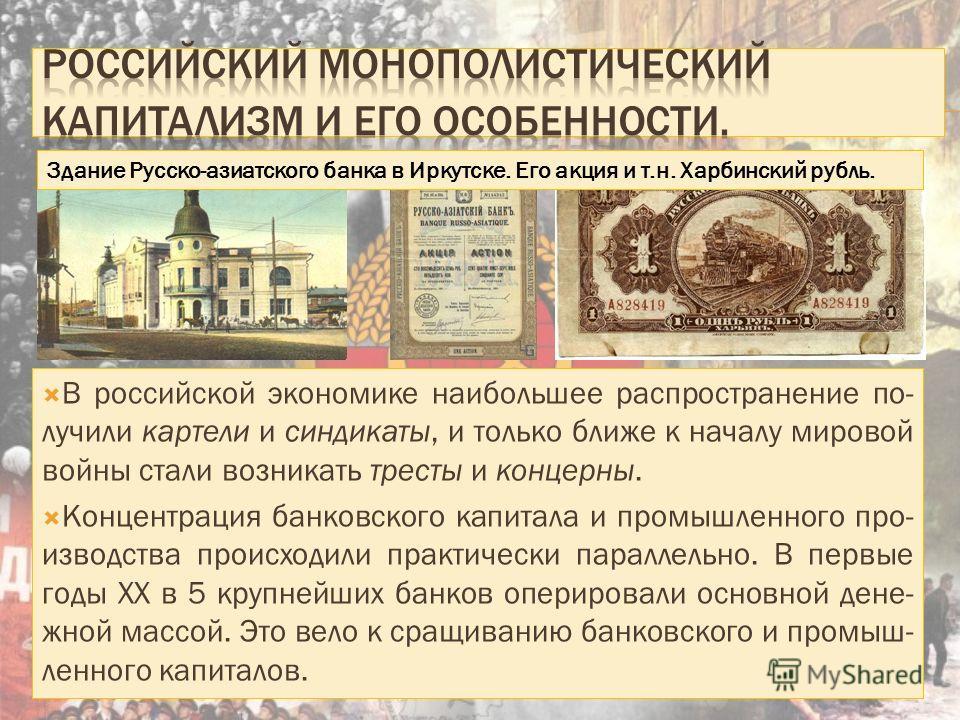 В российской экономике наибольшее распространение по- лучили картели и синдикаты, и только ближе к началу мировой войны стали возникать тресты и концерны. Концентрация банковского капитала и промышленного производства происходили практически параллел