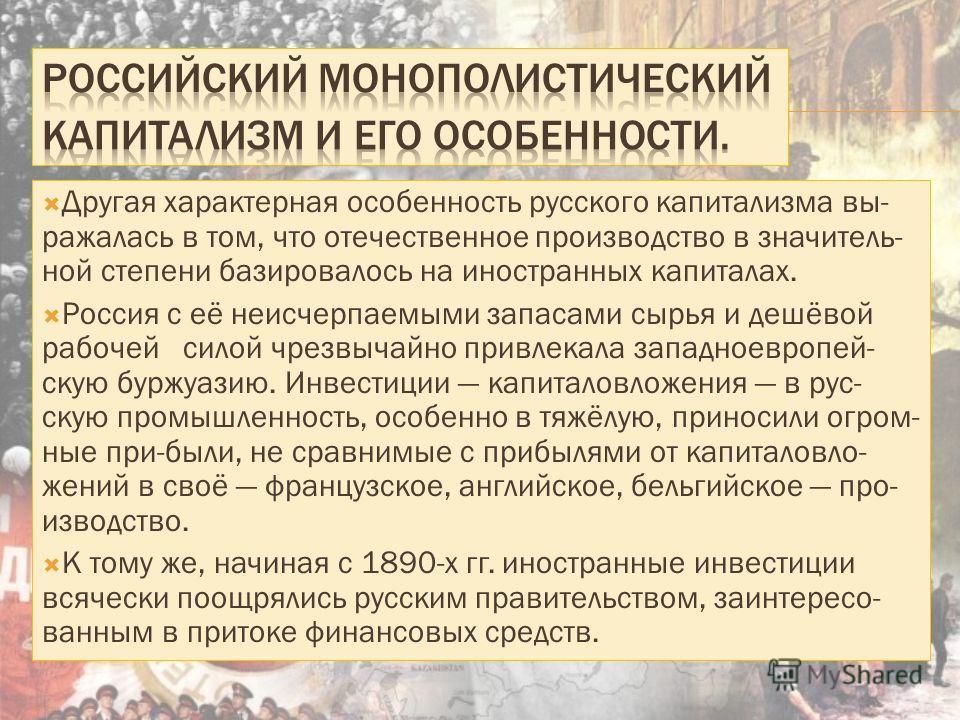 Другая характерная особенность русского капитализма выражалась в том, что отечественное производство в значительной степени базировалось на иностранных капиталах. Россия с её неисчерпаемыми запасами сырья и дешёвой рабочей силой чрезвычайно привлекал