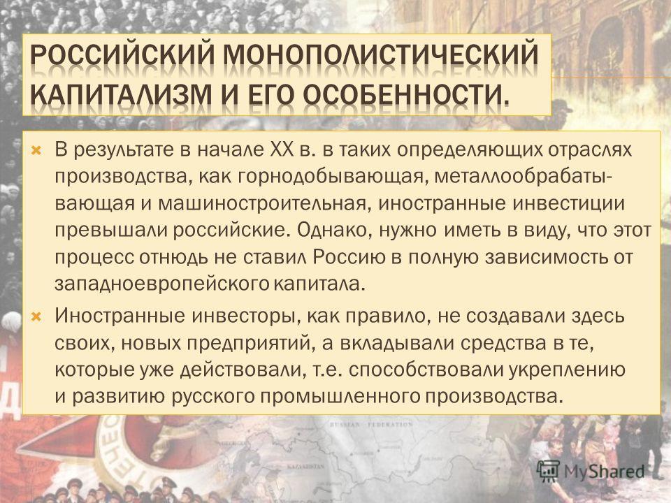 В результате в начале XX в. в таких определяющих отраслях производства, как горнодобывающая, металлообрабатывающая и машиностроительная, иностранные инвестиции превышали российские. Однако, нужно иметь в виду, что этот процесс отнюдь не ставил Россию