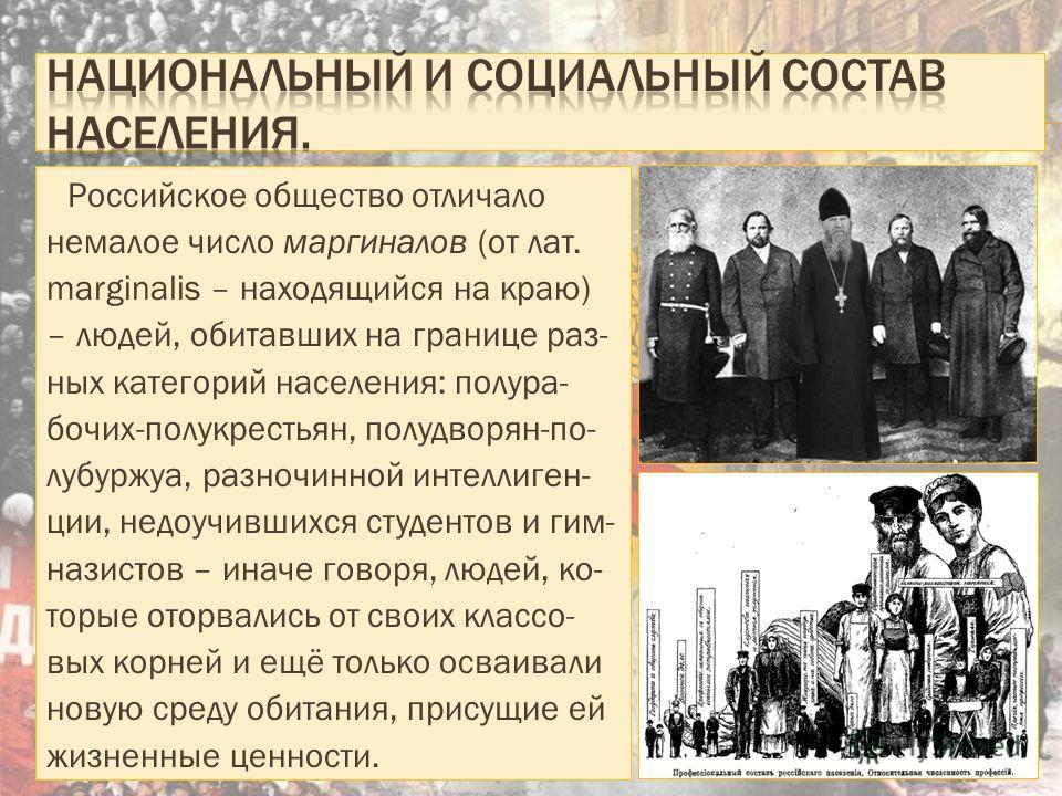 Российское общество отличало немалое число маргиналов (от лат. marginalis – находящийся на краю) – людей, обитавших на границе разных категорий населения: полу рабочих-полу крестьян, полу дворян-полу буржуа, разночинной интеллигенции, недоучившихся с