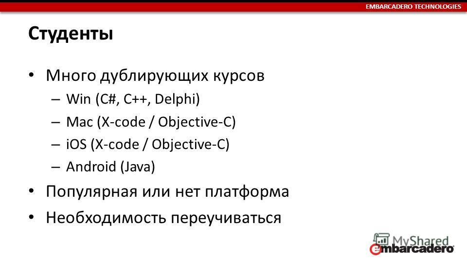 EMBARCADERO TECHNOLOGIES Студенты Много дублирующих курсов – Win (C#, C++, Delphi) – Мас (X-code / Objective-C) – iOS (X-code / Objective-C) – Android (Java) Популярная или нет платформа Необходимость переучиваться