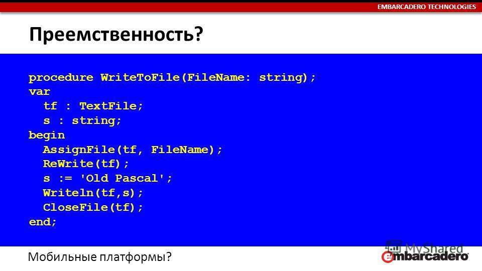 EMBARCADERO TECHNOLOGIES Преемственность? procedure WriteToFile(FileName: string); var tf : TextFile; s : string; begin AssignFile(tf, FileName); ReWrite(tf); s := 'Old Pascal'; Writeln(tf,s); CloseFile(tf); end; Мобильные платформы?