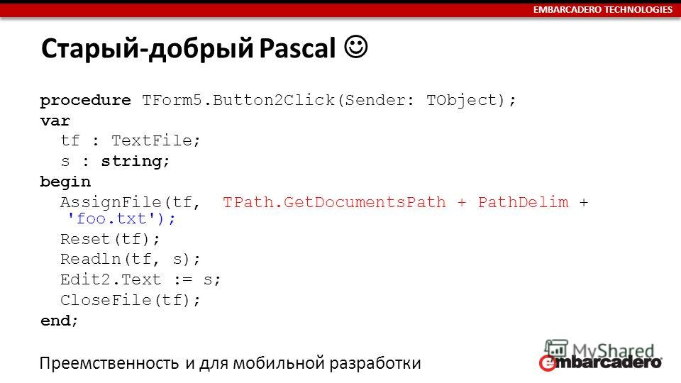 EMBARCADERO TECHNOLOGIES Старый-добрый Pascal procedure TForm5.Button2Click(Sender: TObject); var tf : TextFile; s : string; begin AssignFile(tf, TPath.GetDocumentsPath + PathDelim + 'foo.txt'); Reset(tf); Readln(tf, s); Edit2. Text := s; CloseFile(t