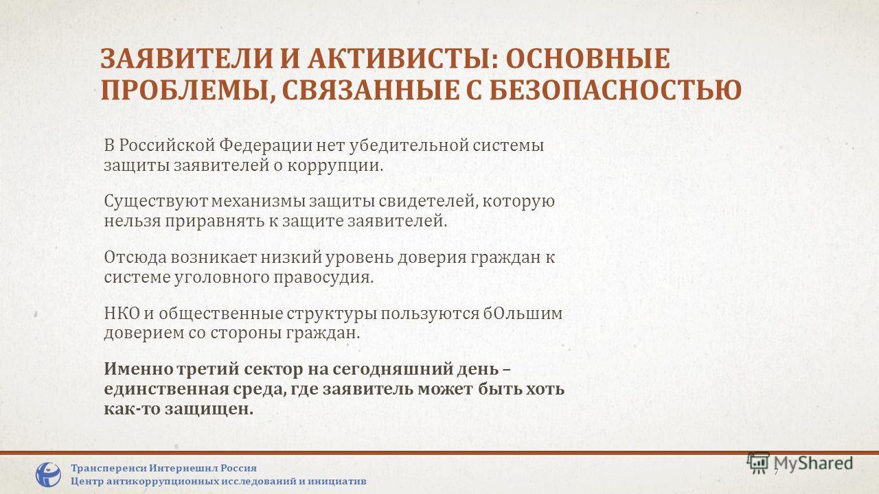 ЗАЯВИТЕЛИ И АКТИВИСТЫ: ОСНОВНЫЕ ПРОБЛЕМЫ, СВЯЗАННЫЕ С БЕЗОПАСНОСТЬЮ В Российской Федерации нет убедительной системы защиты заявителей о коррупции. Существуют механизмы защиты свидетелей, которую нельзя приравнять к защите заявителей. Отсюда возникает