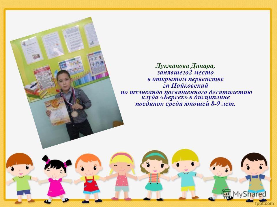 Лукманова Динара, занявшего 2 место в открытом первенстве гп Пойковский по тхэквандо посвященного десятилетию клуба «Берсек» в дисциплине поединок среди юношей 8-9 лет.