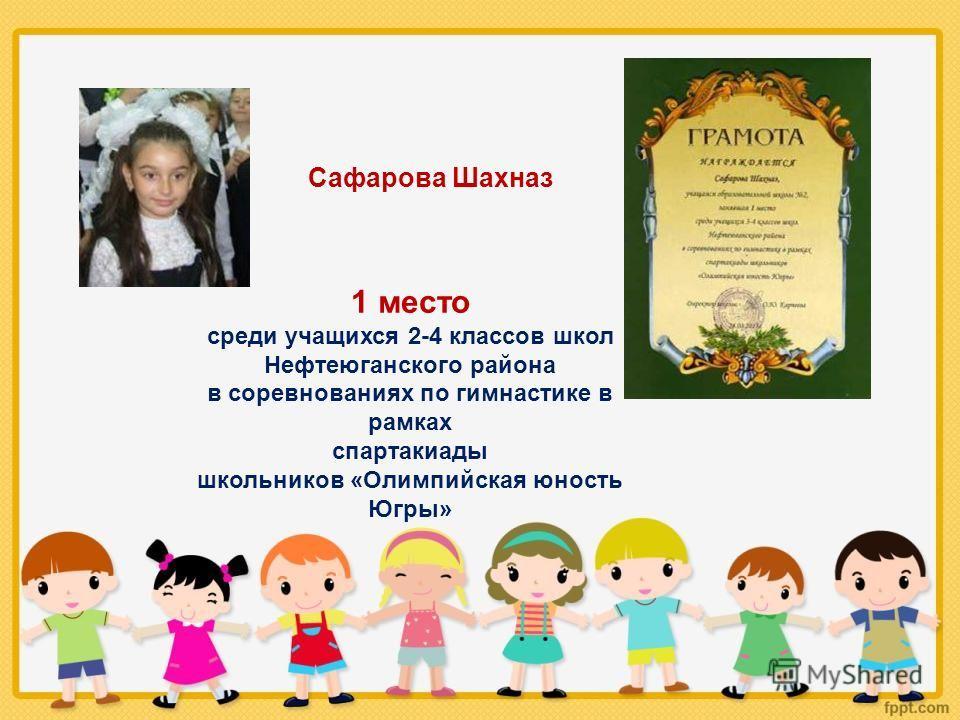 1 место среди учащихся 2-4 классов школ Нефтеюганского района в соревнованиях по гимнастике в рамках спартакиады школьников «Олимпийская юность Югры» Сафарова Шахназ