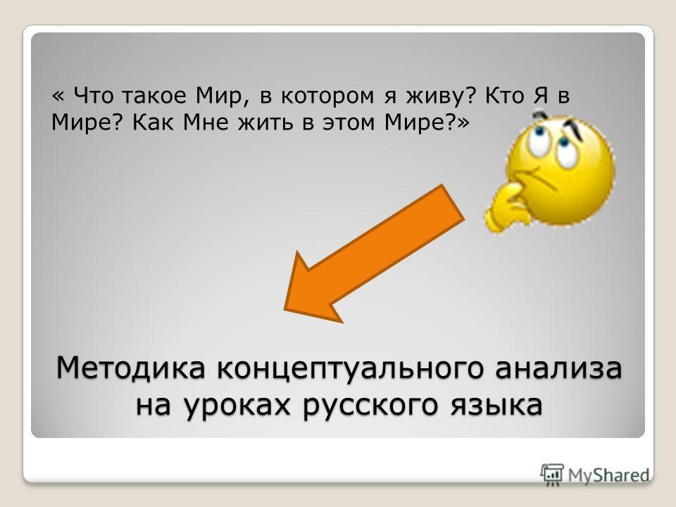 Методика концептуального анализа на уроках русского языка « Что такое Мир, в котором я живу? Кто Я в Мире? Как Мне жить в этом Мире?»