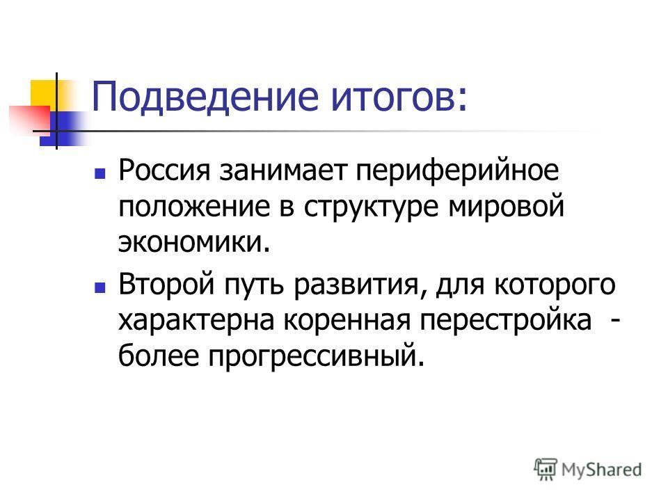 Подведение итогов: Россия занимает периферийное положение в структуре мировой экономики. Второй путь развития, для которого характерна коренная перестройка - более прогрессивный.