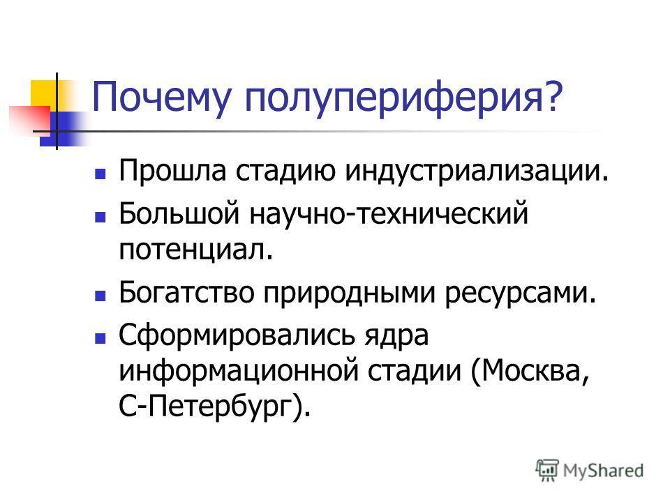 Почему полупериферия? Прошла стадию индустриализации. Большой научно-технический потенциал. Богатство природными ресурсами. Сформировались ядра информационной стадии (Москва, С-Петербург).