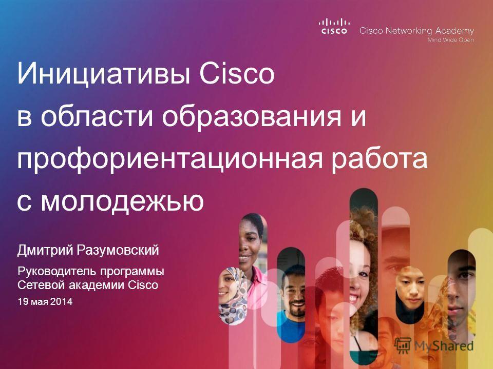 Дмитрий Разумовский Инициативы Cisco в области образования и профориентационная работа с молодежью Руководитель программы Сетевой академии Cisco 19 мая 2014