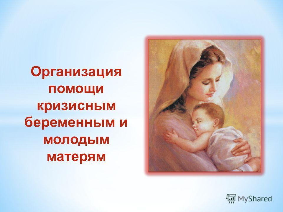Организация помощи кризисным беременным и молодым матерям