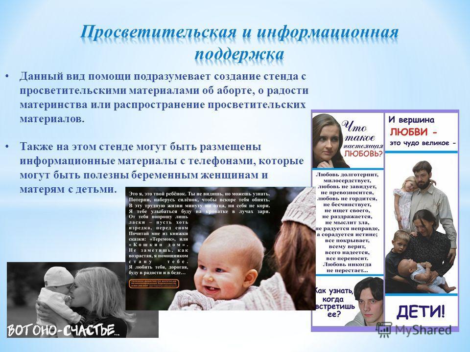 Данный вид помощи подразумевает создание стенда с просветительскими материалами об аборте, о радости материнства или распространение просветительских материалов. Также на этом стенде могут быть размещены информационные материалы с телефонами, которые