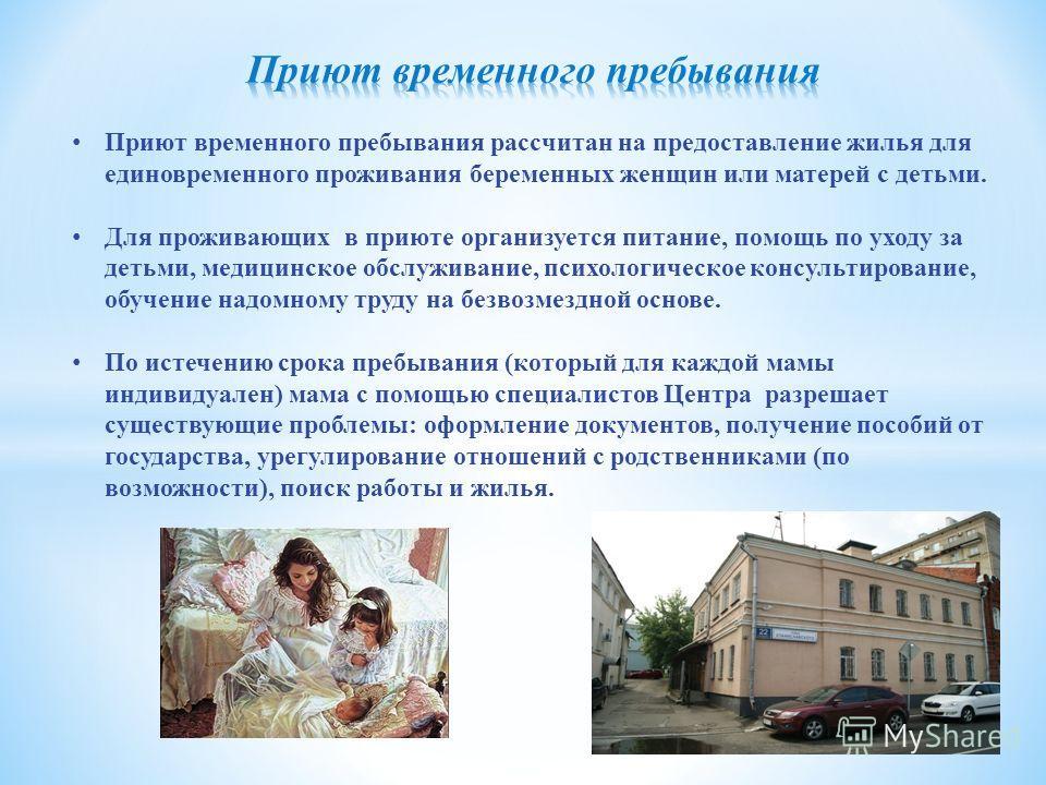 Приют временного пребывания рассчитан на предоставление жилья для единовременного проживания беременных женщин или матерей с детьми. Для проживающих в приюте организуется питание, помощь по уходу за детьми, медицинское обслуживание, психологическое к