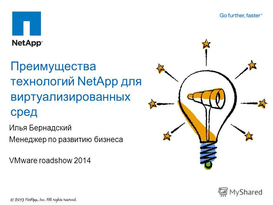 Илья Бернадский Менеджер по развитию бизнеса VMware roadshow 2014 Преимущества технологий NetApp для виртуализированных сред