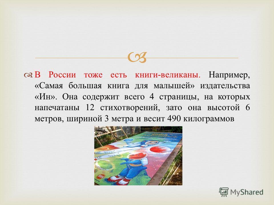 В России тоже есть книги - великаны. Например, « Самая большая книга для малышей » издательства « Ин ». Она содержит всего 4 страницы, на которых напечатаны 12 стихотворений, зато она высотой 6 метров, шириной 3 метра и весит 490 килограммов