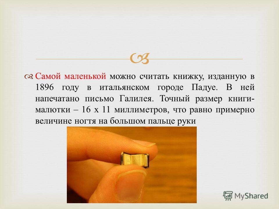 Самой маленькой можно считать книжку, изданную в 1896 году в итальянском городе Падуе. В ней напечатано письмо Галилея. Точный размер книги - малютки – 16 х 11 миллиметров, что равно примерно величине ногтя на большом пальце руки