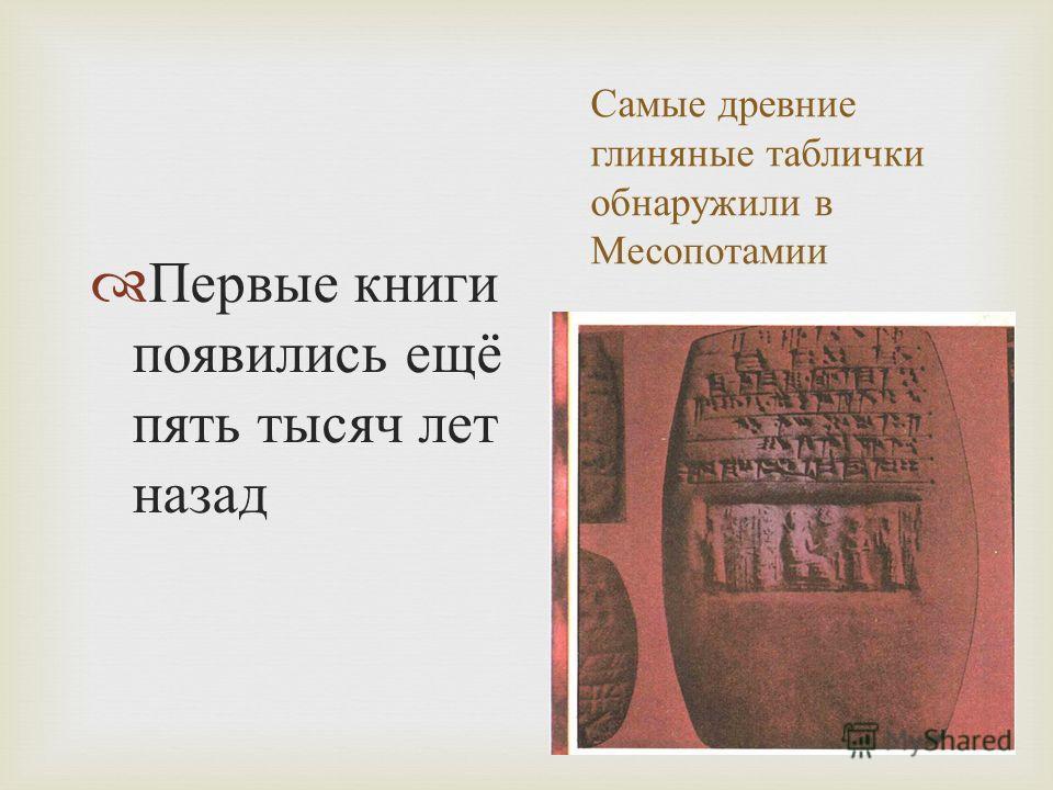 Самые древние глиняные таблички обнаружили в Месопотамии Первые книги появились ещё пять тысяч лет назад