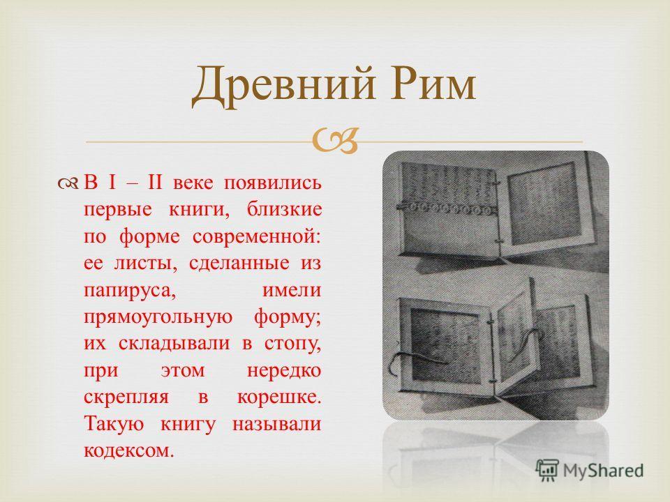 Древний Рим В І – ІІ веке появились первые книги, близкие по форме современной : ее листы, сделанные из папируса, имели прямоугольную форму ; их складывали в стопу, при этом нередко скрепляя в корешке. Такую книгу называли кодексом.