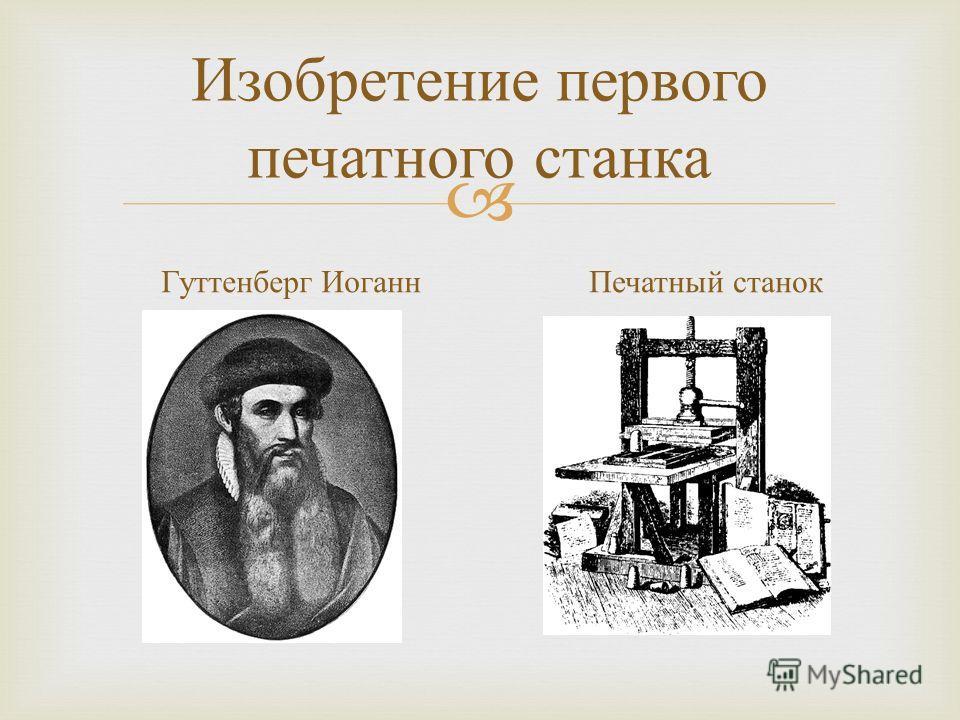 Изобретение первого печатного станка Гуттенберг Иоганн Печатный станок