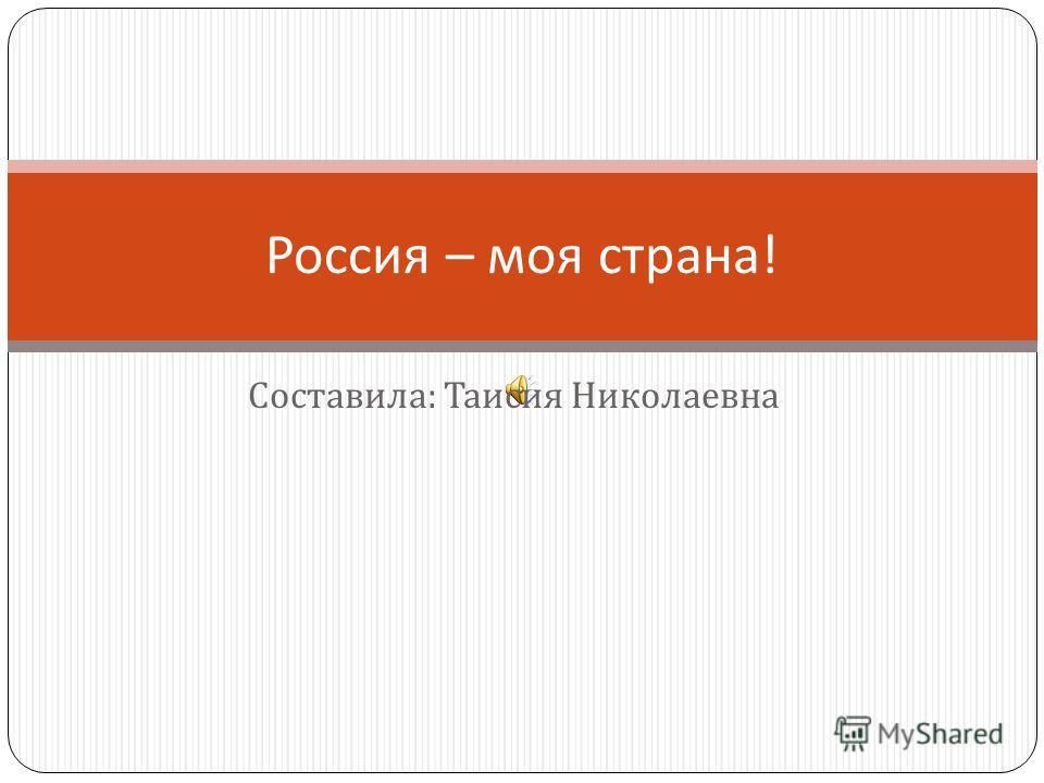 Составила : Таисия Николаевна Россия – моя страна !