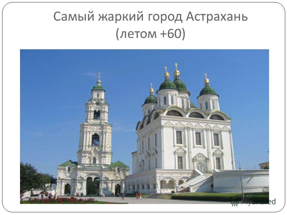 Самый жаркий город Астрахань ( летом +60)