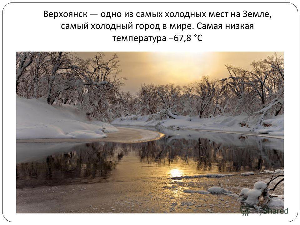 Верхоянск одно из самых холодных мест на Земле, самый холодный город в мире. Самая низкая температура 67,8 °C