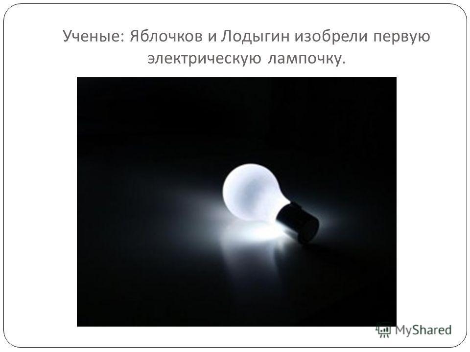 Ученые : Яблочков и Лодыгин изобрели первую электрическую лампочку.