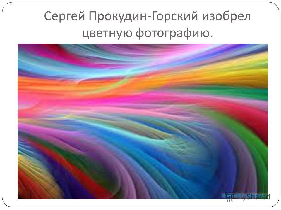 Сергей Прокудин - Горский изобрел цветную фотографию.