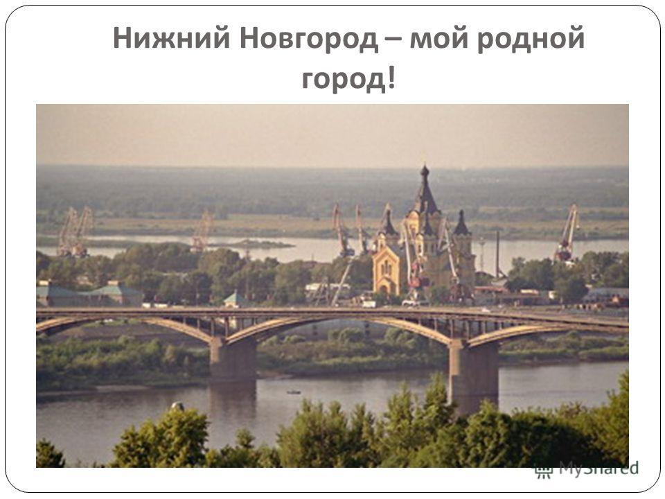 Нижний Новгород – мой родной город !