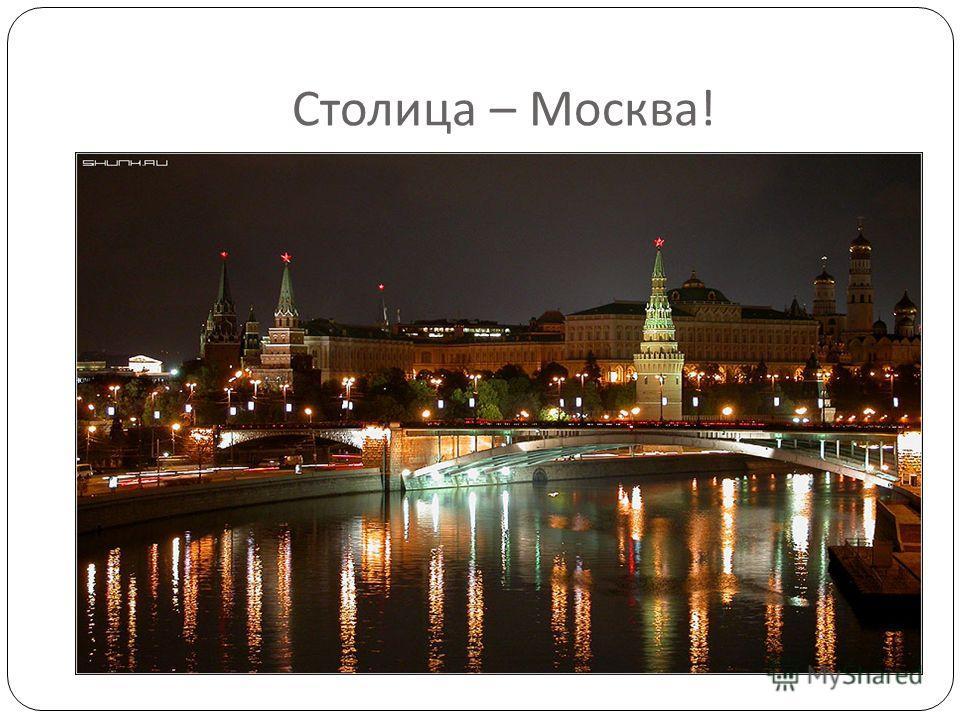 Столица – Москва !