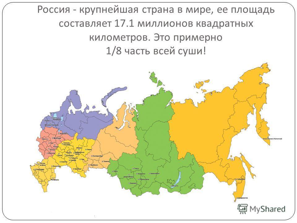 Россия - крупнейшая страна в мире, ее площадь составляет 17.1 миллионов квадратных километров. Это примерно 1/8 часть всей суши !