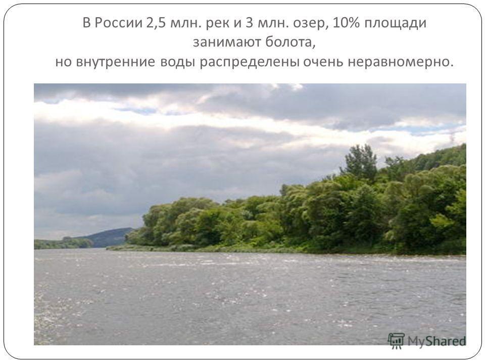В России 2,5 млн. рек и 3 млн. озер, 10% площади занимают болота, но внутренние воды распределены очень неравномерно.